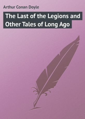 Arthur Conan Doyle The Last of the Legions and Other Tales of Long Ago