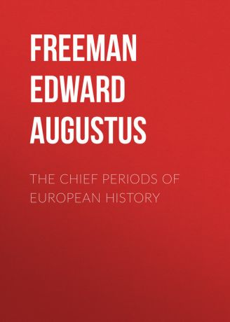 Freeman Edward Augustus The Chief Periods of European History