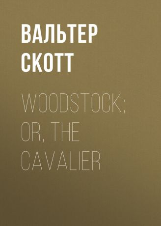 Вальтер Скотт Woodstock; or, the Cavalier