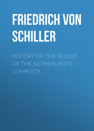 Friedrich von Schiller History of the Revolt of the Netherlands – Complete