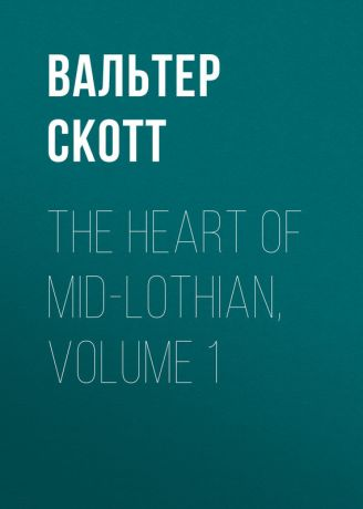 Вальтер Скотт The Heart of Mid-Lothian, Volume 1