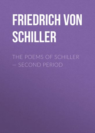 Friedrich von Schiller The Poems of Schiller – Second period