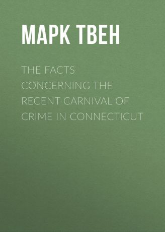 Марк Твен The Facts Concerning the Recent Carnival of Crime in Connecticut