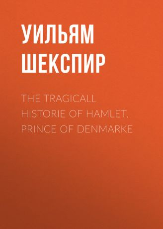 Уильям Шекспир The Tragicall Historie of Hamlet, Prince of Denmarke