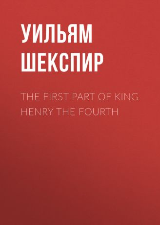 Уильям Шекспир The First Part of King Henry the Fourth