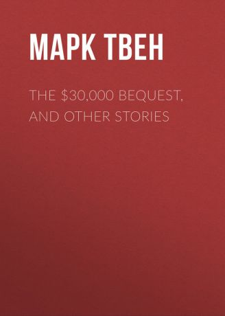 Марк Твен The $30,000 Bequest, and Other Stories