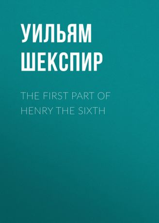 Уильям Шекспир The First Part of Henry the Sixth