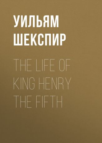 Уильям Шекспир The Life of King Henry the Fifth