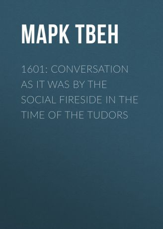 Марк Твен 1601: Conversation as it was by the Social Fireside in the Time of the Tudors