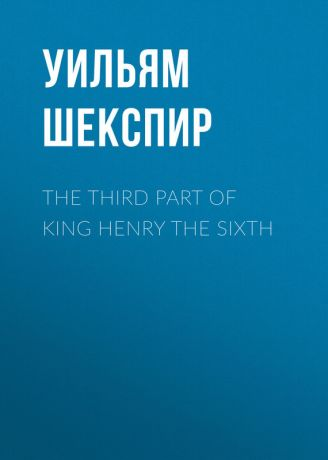 Уильям Шекспир The Third Part of King Henry the Sixth