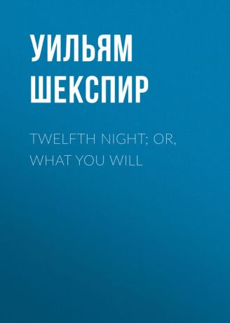 Уильям Шекспир Twelfth Night; Or, What You Will