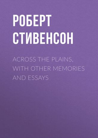 Роберт Стивенсон Across the Plains, with Other Memories and Essays