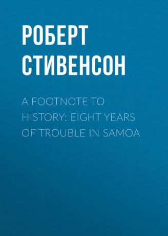 Роберт Стивенсон A Footnote to History: Eight Years of Trouble in Samoa