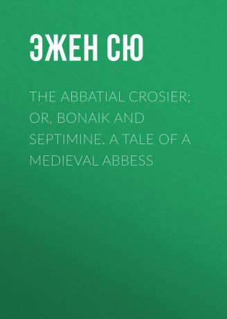 Эжен Сю The Abbatial Crosier; or, Bonaik and Septimine. A Tale of a Medieval Abbess