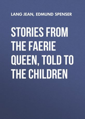 Edmund Spenser Stories from the Faerie Queen, Told to the Children