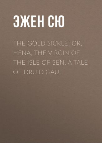 Эжен Сю The Gold Sickle; Or, Hena, The Virgin of The Isle of Sen. A Tale of Druid Gaul