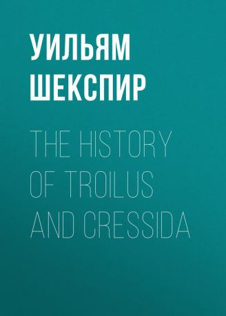 Уильям Шекспир The History of Troilus and Cressida