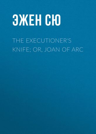 Эжен Сю The Executioner's Knife; Or, Joan of Arc