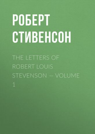 Роберт Стивенсон The Letters of Robert Louis Stevenson — Volume 1