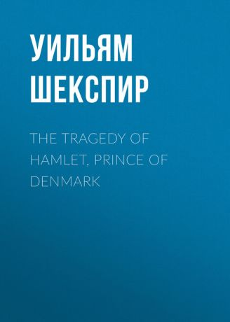 Уильям Шекспир The Tragedy of Hamlet, Prince of Denmark
