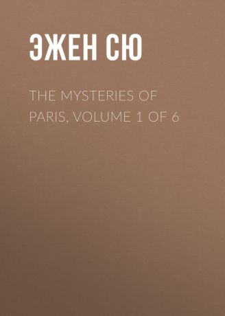 Эжен Сю The Mysteries of Paris, Volume 1 of 6