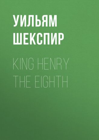 Уильям Шекспир King Henry the Eighth