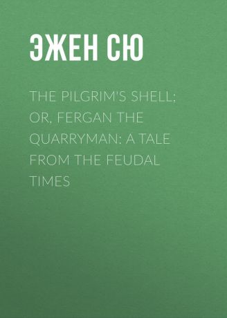 Эжен Сю The Pilgrim's Shell; Or, Fergan the Quarryman: A Tale from the Feudal Times