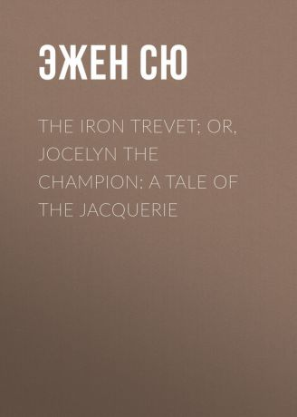 Эжен Сю The Iron Trevet; or, Jocelyn the Champion: A Tale of the Jacquerie