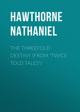 Hawthorne Nathaniel The Threefold Destiny (From