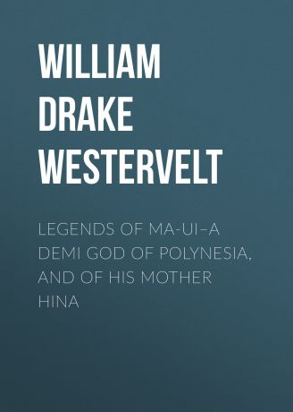 William Drake Westervelt Legends of Ma-ui–a demi god of Polynesia, and of his mother Hina