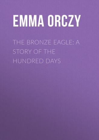 Emma Orczy The Bronze Eagle: A Story of the Hundred Days