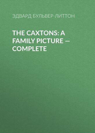 Эдвард Бульвер-Литтон The Caxtons: A Family Picture — Complete