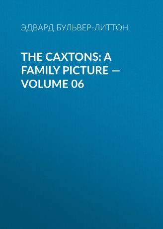Эдвард Бульвер-Литтон The Caxtons: A Family Picture — Volume 06