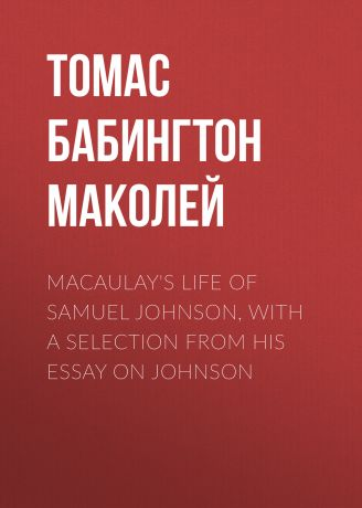 Томас Бабингтон Маколей Macaulay's Life of Samuel Johnson, with a Selection from his Essay on Johnson