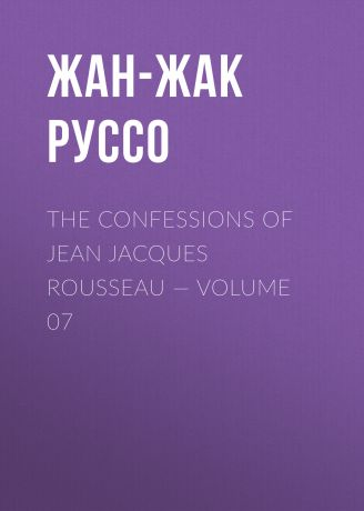 Жан-Жак Руссо The Confessions of Jean Jacques Rousseau — Volume 07