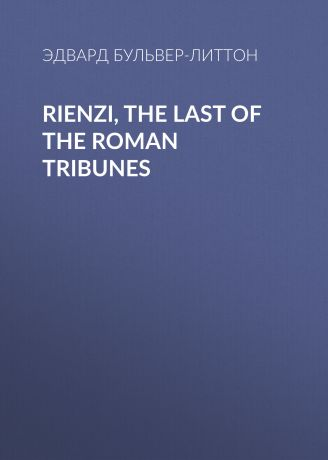 Эдвард Бульвер-Литтон Rienzi, the Last of the Roman Tribunes