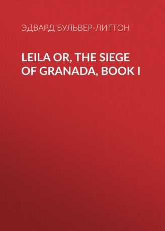 Эдвард Бульвер-Литтон Leila or, the Siege of Granada, Book I