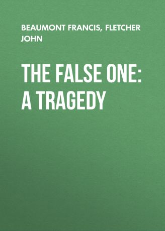 Beaumont Francis The False One: A Tragedy
